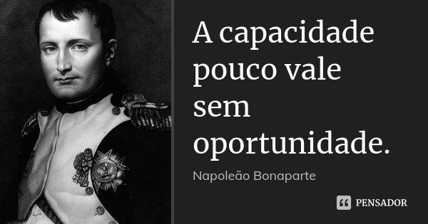 A capacidade pouco vale sem oportunidade.... Frase de Napoleão Bonaparte.