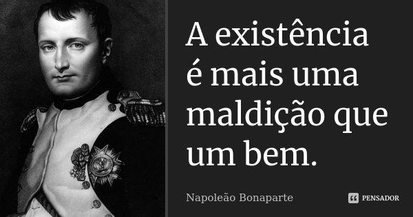 A existência é mais uma maldição que um bem.... Frase de Napoleão Bonaparte.