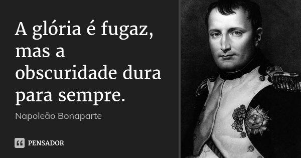 A glória é fugaz, mas a obscuridade dura para sempre.... Frase de Napoleão Bonaparte.