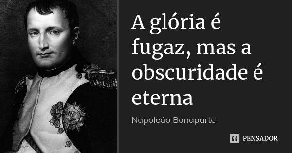 A glória é fugaz, mas a obscuridade é eterna... Frase de Napoleão Bonaparte.