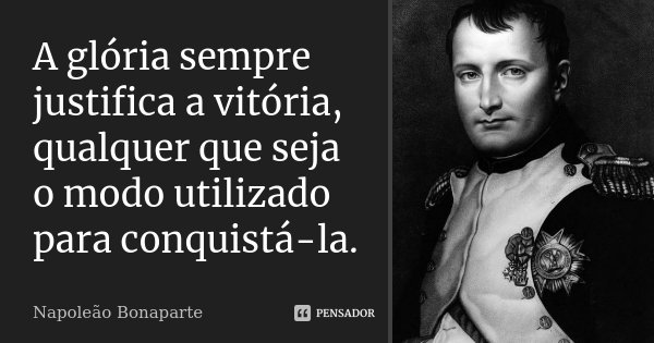 A glória sempre justifica a vitória, qualquer que seja o modo utilizado para conquistá-la.... Frase de Napoleão Bonaparte.