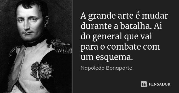 A grande arte é mudar durante a batalha. Ai do general que vai para o combate com um esquema.... Frase de Napoleão Bonaparte.