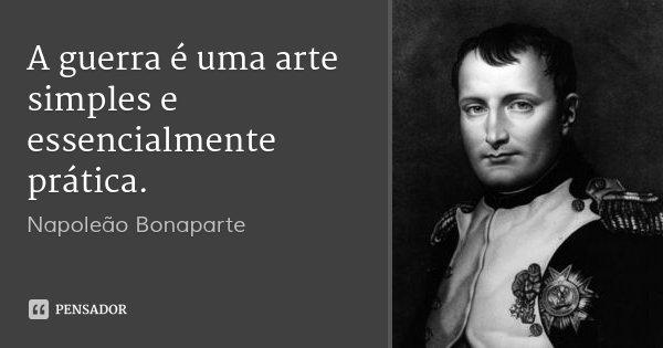 A guerra é uma arte simples e essencialmente prática.... Frase de Napoleão Bonaparte.
