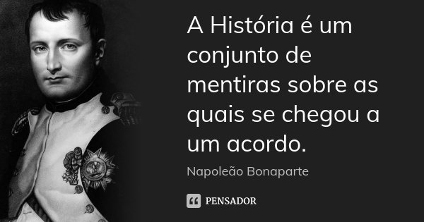 A História é um conjunto de mentiras sobre as quais se chegou a um acordo.... Frase de Napoleão Bonaparte.