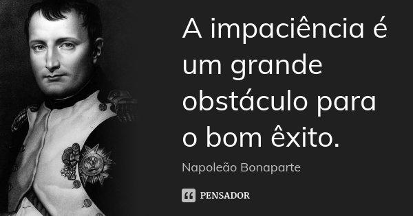 A impaciência é um grande obstáculo para o bom êxito.... Frase de Napoleão Bonaparte.