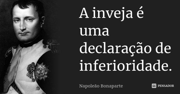 A inveja é uma declaração de... Napoleão Bonaparte