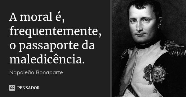 A moral é, frequentemente, o passaporte da maledicência.... Frase de Napoleão Bonaparte.