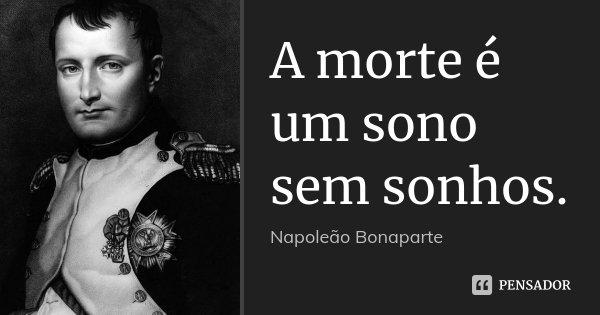 A morte é um sono sem sonhos.... Frase de Napoleão Bonaparte.