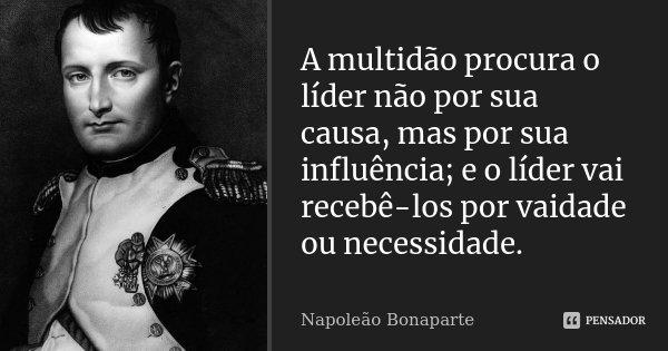 A multidão procura o líder não por sua causa, mas por sua influência; e o líder vai recebê-los por vaidade ou necessidade.... Frase de Napoleão Bonaparte.