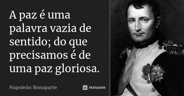 A paz é uma palavra vazia de sentido; do que precisamos é de uma paz gloriosa.... Frase de Napoleão Bonaparte.