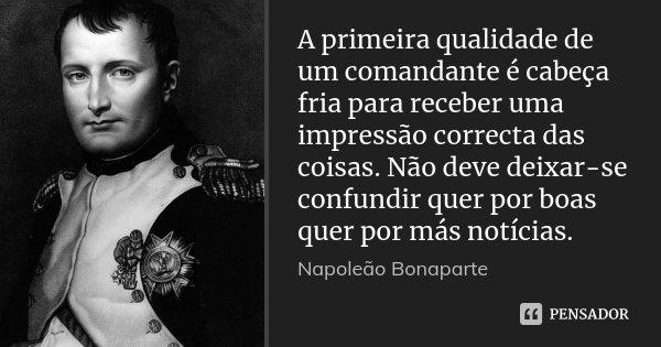 A primeira qualidade de um comandante é cabeça fria para receber uma impressão correcta das coisas. Não deve deixar-se confundir quer por boas quer por más notí... Frase de Napoleão Bonaparte.