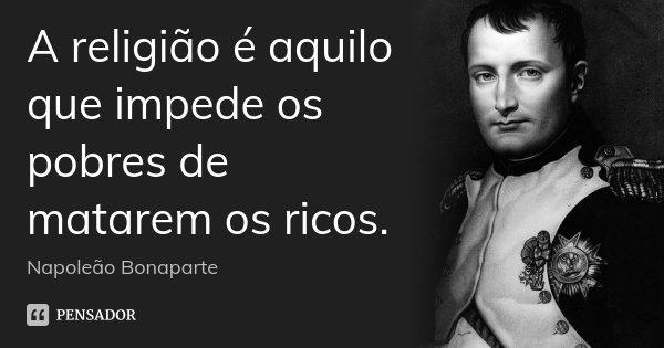 A religião é aquilo que impede os pobres de matarem os ricos.... Frase de Napoleão Bonaparte.