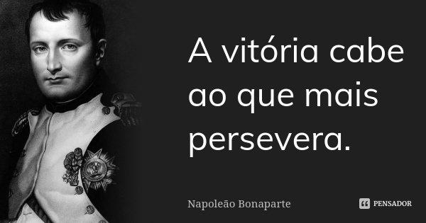 A vitória cabe ao que mais persevera... Frase de Napoleão Bonaparte.