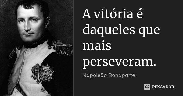 A vitória é daqueles que mais perseveram.... Frase de Napoleão bonaparte.