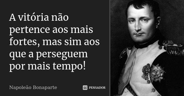 A vitória não pertence aos mais fortes, mas sim aos que a perseguem por mais tempo!... Frase de Napoleão Bonaparte.