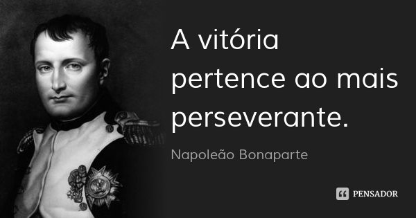 A vitória pertence ao mais perseverante.... Frase de Napoleão Bonaparte.