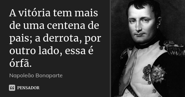 A vitória tem mais de uma centena de pais; a derrota, por outro lado, essa é órfã.... Frase de Napoleão Bonaparte.