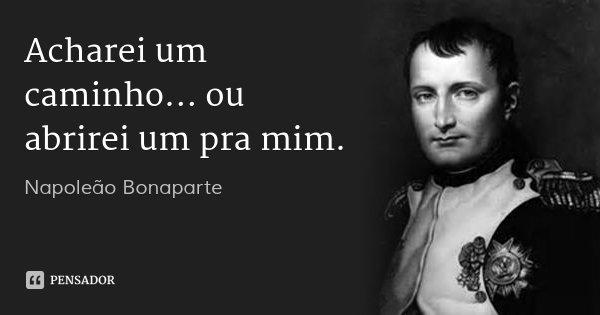 Acharei um caminho... ou abrirei um pra mim.... Frase de Napoleão Bonaparte.