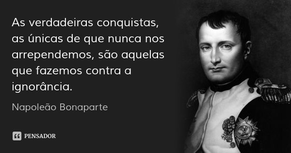 As verdadeiras conquistas, as únicas de que nunca nos arrependemos, são aquelas que fazemos contra a ignorância.... Frase de Napoleão Bonaparte.