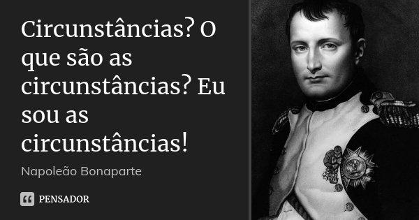 Circunstâncias? O que são as circunstâncias? Eu sou as circunstâncias!... Frase de Napoleão Bonaparte.