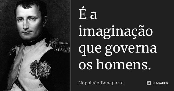 É a imaginação que governa os homens.... Frase de Napoleão Bonaparte.