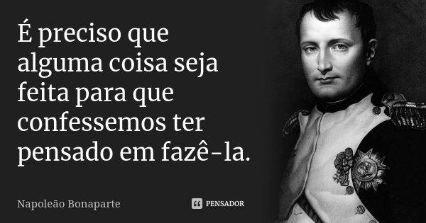 É preciso que alguma coisa seja feita para que confessemos ter pensado em fazê-la.... Frase de Napoleão Bonaparte.