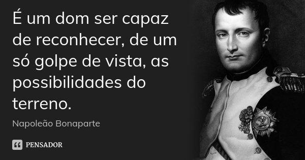 É um dom ser capaz de reconhecer, de um só golpe de vista, as possibilidades do terreno.... Frase de Napoleão Bonaparte.