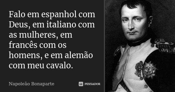 Falo em espanhol com Deus, em italiano com as mulheres, em francês com os homens, e em alemão com meu cavalo.... Frase de Napoleão Bonaparte.