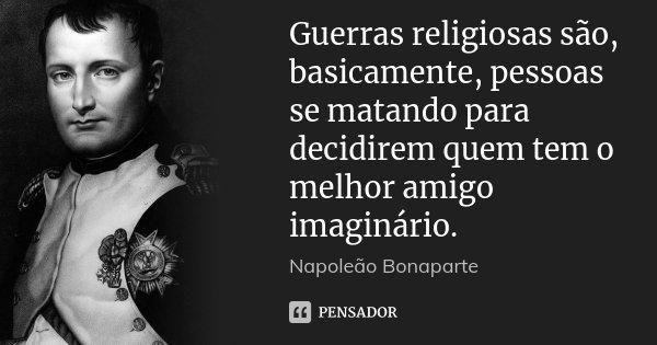 Guerras religiosas são, basicamente, pessoas se matando para decidirem quem tem o melhor amigo imaginário.... Frase de Napoleão Bonaparte.
