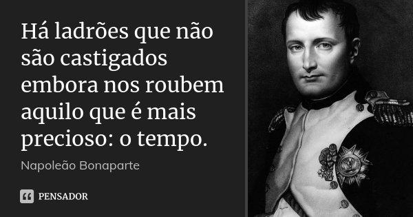 Há ladrões que não são castigados embora nos roubem aquilo que é mais precioso: o tempo.... Frase de Napoleão Bonaparte.