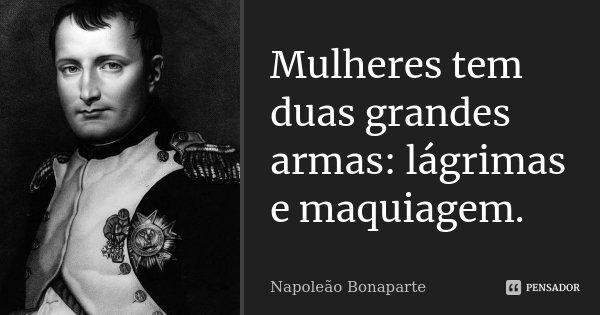 Mulheres tem duas grandes armas: lágrimas e maquiagem.... Frase de Napoleão Bonaparte.