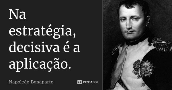 Na estratégia, decisiva é a aplicação.... Frase de Napoleão Bonaparte.