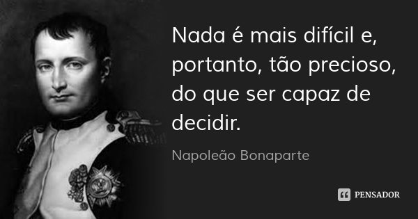 Nada é mais difícil e, portanto, tão precioso, do que ser capaz de decidir.... Frase de Napoleão Bonaparte.