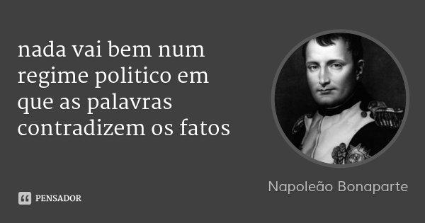 nada vai bem num regime politico em que as palavras contradizem os fatos... Frase de Napoleão Bonaparte.
