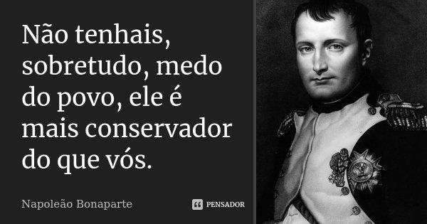 Não tenhais, sobretudo, medo do povo, ele é mais conservador do que vós.... Frase de Napoleão Bonaparte.