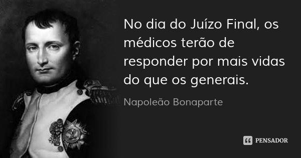 No dia do Juízo Final, os médicos terão de responder por mais vidas do que os generais.... Frase de Napoleão Bonaparte.