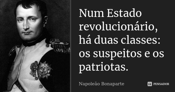 Num Estado revolucionário, há duas classes: os suspeitos e os patriotas.... Frase de Napoleão Bonaparte.