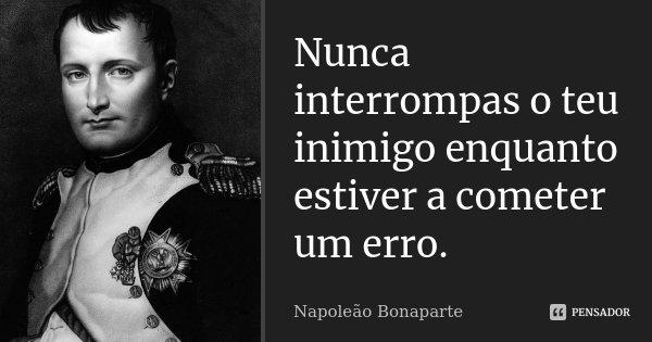 Nunca interrompas o teu inimigo enquanto estiver a cometer um erro.... Frase de Napoleão Bonaparte.