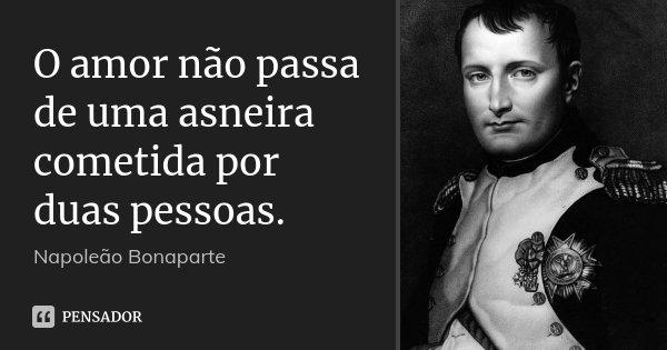 O amor não passa de uma asneira cometida por duas pessoas.... Frase de Napoleão Bonaparte.