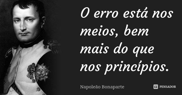 O erro está nos meios, bem mais do que nos princípios.... Frase de Napoleão Bonaparte.
