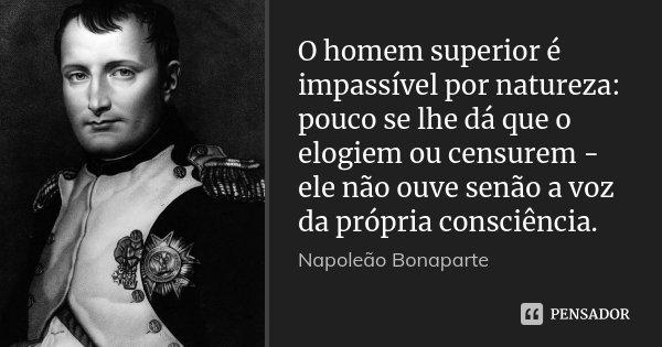 O homem superior é impassível por natureza: pouco se lhe dá que o elogiem ou censurem - ele não ouve senão a voz da própria consciência.... Frase de Napoleão Bonaparte.