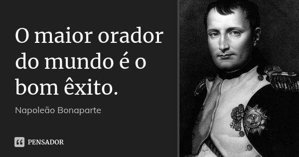 O maior orador do mundo é o bom êxito.... Frase de Napoleão Bonaparte.