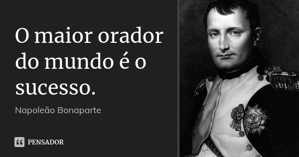 O maior orador do mundo é o sucesso.... Frase de Napoleão Bonaparte.