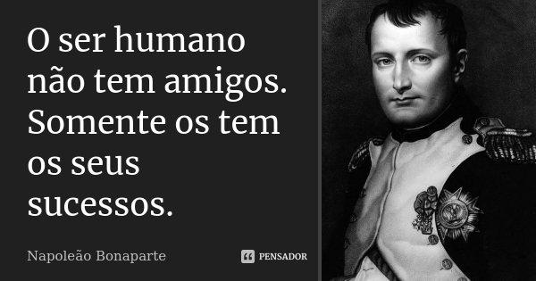 O ser humano não tem amigos. Somente os tem os seus sucessos.... Frase de Napoleão Bonaparte.