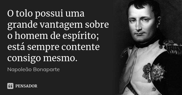 O tolo possui uma grande vantagem sobre o homem de espírito; está sempre contente consigo mesmo.... Frase de Napoleão Bonaparte.