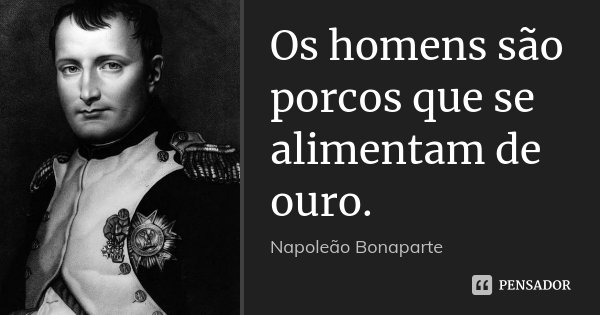 Os homens são porcos que se alimentam de ouro.... Frase de Napoleão Bonaparte.