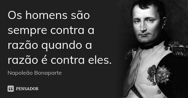 Os homens são sempre contra a razão quando a razão é contra eles.... Frase de Napoleão Bonaparte.
