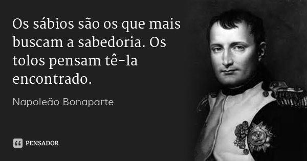 Os sábios são os que mais buscam a sabedoria. Os tolos pensam tê-la encontrado.... Frase de Napoleão Bonaparte.