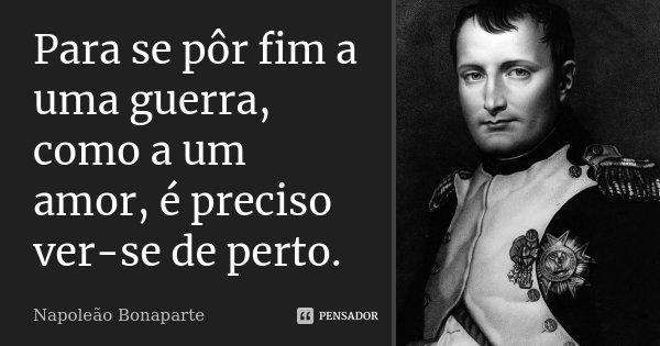 Para se pôr fim a uma guerra, como a um amor, é preciso ver-se de perto.... Frase de Napoleão Bonaparte.