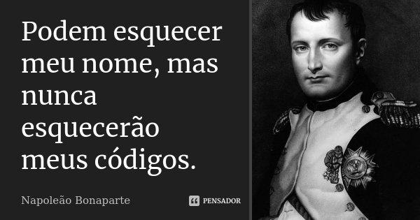 Podem esquecer meu nome, mas nunca esquecerão meus códigos.... Frase de Napoleão Bonaparte.